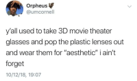 """Pop, Aesthetic, and Glasses: Orpheus  @umcornell  y'all used to take 3D movie theater  glasses and pop the plastic lenses out  and wear them for """"aesthetic"""" i ain't  forget  10/12/18, 19:07 What a time that was"""