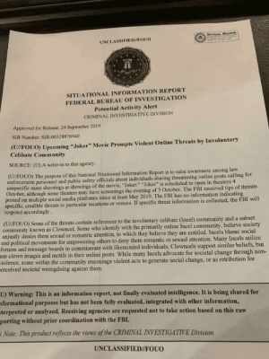 """FBI warning for theatres about the upcoming """"Joker"""" movie (in theatres October 4th): OrrIqAL BeoonD  UNCLASSIFIED//FOUO  SITUATIONAL INFORMATION REPORT  FEDERAL BUREAU OF INVESTIGATION  Potential Activity Alert  CRIMINAL INVESTIGATIVE DIVISION  Approved for Release: 24 September 2019  SIR Number: SIR-00328876940  (U//FOUO) Upcoming """"Joker"""" Movie Prompts Violent Online Threats by Involuntary  Celibate Community  SOURCE: (U) A write-in to this agency  (U//FOUO) The purpose of this National Situational Information Report is to raise awareness among law  enforcement personnel and public safety officials about individuals sharing threatening online posts calling for  unspecific mass shootings at showings of the movie, """"Joker."""" """"Joker"""" is scheduled to open in theaters 4  October, although some theaters may have screenings the evening of 3 October. The FBI received tips of threats  posted on multiple social media platforms since at least May 2019. The FBI has no information indicating  specific, credible threats to particular locations or venues. If specific threat information is collected, the FBI will  respond accordingly  (U/FOUO) Some of the threats contain references to the involuntary celibate (Incel) community and a subset  community known as Clowncel. Some who identify with the primarily online Incel community, believe society  unjustly denies them sexual or romantic attention, to which they believe they are entitled. Incels blame social  and political movements for empowering others to deny them romantic or sexual attention. Many Incels utilize  forums and message boards to commiserate with likeminded individuals. Clowncels support similar beliefs, but  use clown images and motifs in their online posts. While many Incels advocate for societal change through non-  iolence, some within the community encourage violent acts to generate social change, or as retribution for  erceived societal wrongdoing against them.  U) Warning: This is an information report, not final"""