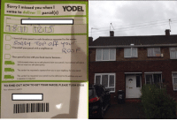 Dank, 🤖, and Local: orry I missed you when I  YODEL  came to deliver parcel  (s)  I have left your parcel in a safe location as requested by the sender:  Top off your  I have left your parcel with a neighbour at  Your parcel is now with your local courier because...  Unfortunately there was nosafe place to leave your parcel I your advised safe place  did not meet our safe place policy.  The sender has requested asignaturefrom you or your neighbour for your parcel.  The sender has requested your parcel must be delvered to this address only and  a signature is required.  TO FIND OUT HOWTO GET YOUR PARCEL PLEASE TURNOVER  your reference card ID How the?!