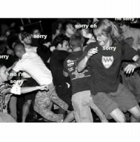 Canadian mosh pit...: Orry  I'm  no  SO  Sorry  sorry eh  Sorry Canadian mosh pit...