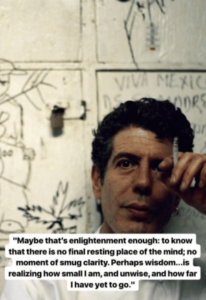 """Image, Mind, and Wisdom: ORS  0  """"Maybe that's enlightenment enough: to know  that there is no final resting place of the mind; no  moment of smug clarity. Perhaps wisdom...is  realizing how small I am, and unwise, and how far  Thave yet to go."""" [Image] Words of wisdom from Anthony Bourdain."""