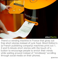 "Books, Facts, and Food: Ort  Aditinn  uber  facts  There's a vending machine in France that gives out  free short stories instead of junk food. Short Edition's  (a French publishing company) machines print out 1,  3 and 5-minute short stories with the touch of a  button to encourage people to enrich their minds  while waiting around instead of ""mindlessly"" scrolling  through social media on their phones.  @UberFacts Enriching! http://www.newyorker.com/books/page-turner/how-a-city-in-france-got-the-worlds-first-short-story-vending-machines"