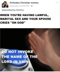 """God, Memes, and Sex: Orthodox Christian memes  Yesterday at 8:08 PM.S  Submitted by Dimitry:  WHEN YOU'RE HAVING LAWFUL,  MARITAL SEX AND YOUR SPOUSE  CRIES """"OH GOD""""  DO NOT INVOKE  THE  NAME OR THE  LORD  IN VAI <p>I&rsquo;m weak 😂</p>"""