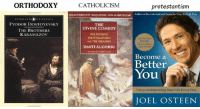 Joel Osteen, Philosophy, and Comedy: ORTHODOXY  PENGUIN (d) CLAssIC s  FYODOR DOSTOYEVSKY  THE BROTHERS  KARAMAZOV  CATHOLICISM  protestantism  THEAUTHORITATIVE TRANSLATIONS-Now INONEVOLUME  Author of the intermational bestseller Yon Best Life Now  THE  DIVINE COMEDY  THE INFERNO.  THE PURGATORIO.  AND THE PARADISO  Over 2 million  DANTE ALIGHIERI  copies print  Become a  Better  You  7 Keys to improving Your Life Every Day  JOEL OSTEEN