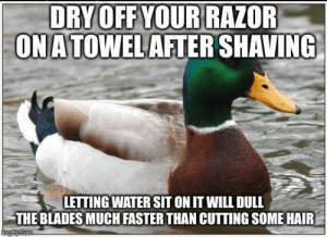 Hair, Water, and Will: ORY OFF YOUR RAZOF  ONATOWELAFTER SHAVING  LETTING WATER SIT ON IT WILL DULL  THE BLADES MUCH FASTER THAN CUTTING SOME HAIR Those blades aren't cheap