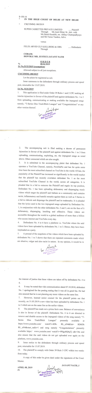 """This is the official notice of ban by Delhi High Court on Pewds """"Bitch Lasagna"""" & """"Congratulations"""" video(smash that upvte so can felix read this): $-OS-16  IN THE HIGH COURT OF DELHI AT NEW DELHI  + CS(COMM) 180/2019  SUPER CASSETTES PRIVATE LIMITED  Plaintiff  Through Mr.Amit Sibal, Sr. Adv. with  Mr.Harsh Kaushik, mr. Abhay Chattopadhyaya  and Mr.Varun Tandon, Advs.  versus  FELIX ARVID ULF KJELLBERG& ORS.  Through  CORAM:  HON'BLE MR. JUSTICE JAYANT NATH  ORDER  08.04.2019  tion  019  Allowed subject to all just exceptions  Let the plaint be registered as suit.  Issue summons to the defendants through ordinary process and speed  post, returnable for 15.07.2019.  No  This application is filed under Order 39 Rules 1 and 2 CPC seeking ad  interim injunction in favour of the plaintiff and against defendants No. 1 to 3  from uploading, communicating or making available the impugned songs  namely, """"T-Series Diss Track/Bitch Lasagna"""" and """"Congratulations"""" or any  other version thereof  High Court of Delhi  New Delhi  Court Master  2. The accompanying suit is filed seeking a decree of permanent  injunction in favour of the plaintiff and against defendants No. 1 to 3 from  uploading, communicating, exploiting, etc. the impugned songs as noted  above. Other connected reliefs are also sought.  3. It is submitted in the accompanying plaint that defendant No. 1  operates a YouTube Channel, namely, PewDiePie and has for quite some  time been the most subscribed channel on YouTube in the world. Of late, the  popularity of the Plaintiff has increased so significantly in the world market  that the plaintiff has recently overtaken defendant No. 1 as the most  subscribed YouTube Channel in the world, across all categories. It is  pleaded that in a bid to outscore the Plaintiff and regain its top position,  Defendant No. has been uploading defamatory and disparaging music  videos which target the plaintiff and Indians as a community and contains  racist, inflammatory and hateful re"""