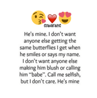 """he's mine: OSA MATARIQ  He's mine. I don't want  anyone else getting the  same butterflies I get when  he smiles or says my name.  I don't want anyone else  making him blush or calling  him """"babe"""". Call me selfish,  but I don't care. He's mine"""