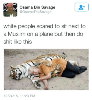plane: Osama Bin Savage  @OsamaTheSavage  white people scared to sit next to  a Muslim on a plane but then do  shit like this  12/24/15, 11:23 PM