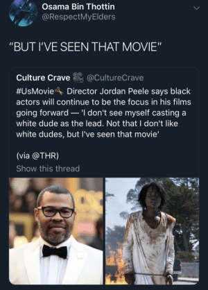 "Osama Bin: Osama Bin Thottin  @RespectMyElders  ""BUT I'VE SEEN THAT MOVIE""  Culture Crave  @CultureCrave  #UsMovie  Director Jordan Peele says black  actors will continue to be the focus in his films  .'I don't see myself casting a  going forward  white dude as the lead. Not that I don't like  white dudes, but I've seen that movie'  (via @THR)  Show this thread"