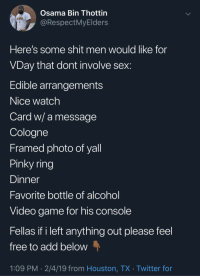 Sex, Shit, and Twitter: Osama Bin Thottin  @RespectMyElders  Here's some shit men would like for  VDay that dont involve sex  Edible arrangements  Nice watch  Card w/ a message  Cologne  Framed photo of yall  Pinky ring  Dinner  avorite bottle of alcohol  Video game for his console  Fellas if i left anything out please feel  free to add below  1:09 PM- 2/4/19 from Houston, TX Twitter for V-Day ideas that dont involve sex