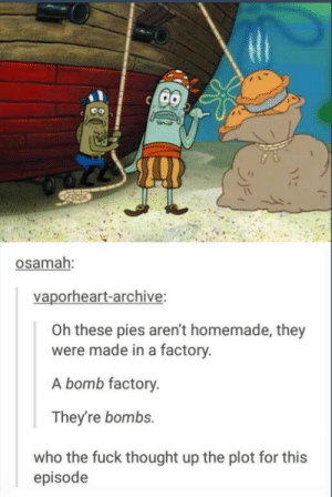 I guess you could say their the bomb: osamah:  vaporheart-archive:  Oh these pies aren't homemade, they  were made in a factory.  A bomb factory.  They're bombs.  who the fuck thought up the plot for this  episode I guess you could say their the bomb