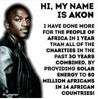 Be like Akon. addicted2success: Osaonews  HI, MY NAME  IS AKON  I HAVE DONE MORE  FOR THE PEOPLE OF  AFRICA IN 1 YEAR  THAN ALL OF THE  CHARITIES IN THE  PAST 30 YEARS  COMBINED BY  PROVIDING SOLAR  ENERGY TO 80  MILLION AFRICANS  IN 14 AFRICAN  COUNTRIES! Be like Akon. addicted2success