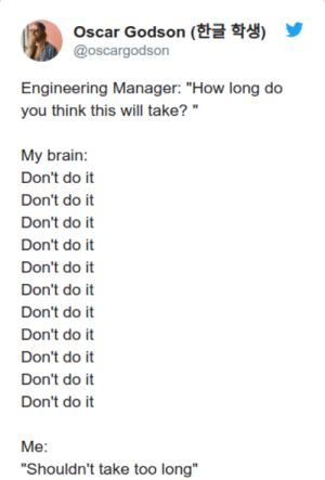 "Brain, Engineering, and How: Oscar Godson (  @oscargodson  Engineering Manager: ""How long do  you think this will take? ""  My brain  Don't do it  Don't do it  Don't do it  Don't do it  Don't do it  Don't do it  Don't do it  Don't do it  Don't do it  Don't do it  Don't do it  Me:  ""Shouldn't take too long"" Dont do it!"