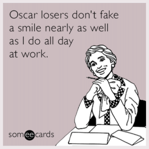 memehumor:  Oscar losers don't fake a smile nearly as well as I do all day at work.: Oscar losers don't fake  a smile nearly as well  as I do all day  at work.  someecards  ее memehumor:  Oscar losers don't fake a smile nearly as well as I do all day at work.