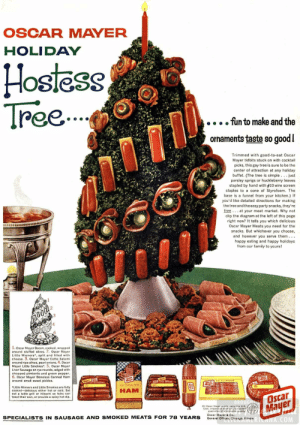 "Thanks, I Hate Chrismast Now: OSCAR MAYER  HOLIDAY  Hostess  Tre.  fun to make and the  orhaments taste so good!  Trimmed with good-to-eat Oscar  Mayer tidbits stuck on with cocktail  picks, this gay tree is sure to be the  center of attraction at any holiday  buffet. (The tree is simple ... just  parsley sprigs or huckleberry leaves  stapled by hand with #10 wire screen  staples to a cone of Styrofoam. The  base is a funnel from your kitchen.) If  you'd like detailed directions for making  the tree and the easy party snacks, they're  free ... at your meat market. Why not  clip the diagram at the left of this page  right now? It tells you which delicious  Oscar Mayer Meats you need for the  snacks. But whichever you choose,  and however you serve them...  happy eating and happy holidays  from our family to yours!  12  1. Oscar Mayer Bacon, cooked, wrapped  around stuffed olives. 2. Oscar Mayer  Little Wieners, split and filled with  cheese. 3. Oscar Mayer Cotto Salami  around ripe olives, pearl onions, 4. Oscar  Mayer Little Smokies"". 5. Oscar Mayer  Liver Sausage on rye rounds, edged with  chopped pimiento and green pepper.  6. Oscar Mayer Boneless Canned Ham  around small sweet pickles.  STTLWENES  BACON  9nar  *Little Wieners and Little Smokies are fully  cooked-delicious either hot or cald. Set  out a table grill or Hibachi so folks can  toast their own, or provide a spicy hot dip.  ScOTreSALAMI  HAM  Oscar  VELL  BROUG  Mayer  All Oscar Mayer meats carry this U.S.  Govt. Inspectian Stama-your added  guaranten of wholesame quality  SPECIALISTS IN SAUSAGE AND SMOKED MEATS FOR 78 YEARS  Oscar Mayer & Co.,  General Offices, Chicago, Ilinois  ERICANA.COM Thanks, I Hate Chrismast Now"