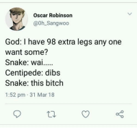 Meirl: Oscar Robinson  @0h Sangwoo  God: I have 98 extra legs any one  want some?  Snake: wai..  Centipede: dibs  Snake: this bitch  1:52 pm 31 Mar 18 Meirl
