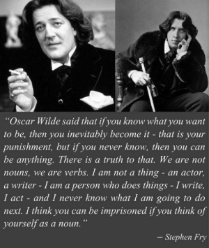 """Stephen, Indeed, and Never: """"Oscar Wilde said that if you know what you want  to be, then you inevitably become it - that is your  punishment, but if you never know, then you can  be anything. There is a truth to that. We are not  nouns, we are verbs. I am not a thing - an actor,  a writer - I am a person who does things - I write,  I act - and I never know what I am going to do  next. I think you can be imprisoned if you think of  yourself as a noun.  -Stephen Fry Indeed~"""