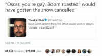 "Steve Carell, The Office, and Work: ""Oscar, you're gay. Boom roasted"" would  have gotten the show cancelled  The A.V. ClubTheAVClub  Steve Carell doesn't think The Office would work in today's  ""climate"" trib.al/tE2isYF  5:03 PM 11 Oct 2018  61,038 Retweets 271,203 Likes  0"