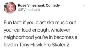 a level: ose Vineshank Come  @RVineshank  Fun fact: if you blast ska music out  your car loud enough, whatever  neighborhood you're in becomes a  level in Tony Hawk Pro Skater 2