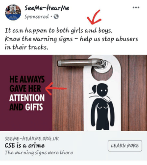 Crime, Facepalm, and Girls: oSeeMe-HtearMe  Sponsored  It can happen to both girls and boys.  Know the warning signs - help us stop abusers  in their tracks.  HE ALWAYS  GAVE HER  ATTENTION  AND GIFTS  SEEME-HEARME.oRG.UK  CSE is a crime  The warning signs were there  LEARN MORE Really?