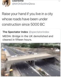 Live, Girl Memes, and Construction: Osereime  @MrOhSoWreQless  Raise your hand if you live in a city  whose roads have been under  construction since 5000 BC  The Spectator Index @spectatorindex  MEDIA: Bridge in the UK demolished and  cleared in fifteen hours. 🙋🏾‍♂️😂