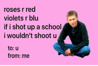 "Memes, School, and Happy: oses r red  violets r blu  if i shot up a school  i wouldn't shootu  to: u  from: me <p>happy valentine's day via /r/memes <a href=""http://ift.tt/2pyZ7Rw"">http://ift.tt/2pyZ7Rw</a></p>"