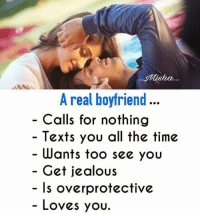 overprotected: osha...  A real boyfriend  Calls for nothing  Texts you all the time  Wants too see you  Get jealous  Is overprotective  Loves you.