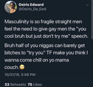 """This applies double to yall with ashy hands by messiestbessie MORE MEMES: Osiris Edward  @osiris Da God  Masculinity is so fragile straight men  feel the need to give gay men the """"you  cool bruh but just don't try me"""" speech  Bruh half of you niggas can barely get  bitches to """"try you'"""" TF make you think l  wanna come chill on yo mama  couch  10/31/18, 5:06 PM  33 Retweets 75 Likes This applies double to yall with ashy hands by messiestbessie MORE MEMES"""