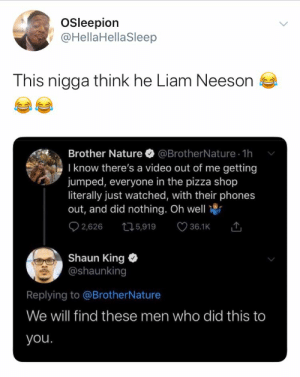 He has a very particular set of skills: Osleepion  @HellaHellaSleep  This nigga think he Liam Neeson  @BrotherNature - 1h  I know there's a video out of me getting  Brother Nature  jumped, everyone in the pizza shop  literally just watched, with their phones  out, and did nothing. Oh well  Q 2,626  36.1K 1  275,919  Shaun King  @shaunking  Replying to @BrotherNature  We will find these men who did this to  you. He has a very particular set of skills