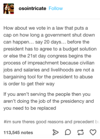 Agreed: osointricate Follow  How about we vote in a law that puts a  cap on how long a government shut down  can happen... say 20 days... before the  president has to agree to a budget solution  or else the 21st day congress begins the  process of impreachment because civilian  jobs and salaries and livelihoods are not a  bargaining tool for the president to abuse  is order to get their way  If you aren't serving the people then you  aren't doing the job of the presidency and  you need to be replaced  #im sure theres good reasons and precedent bl  113,545 notes Agreed