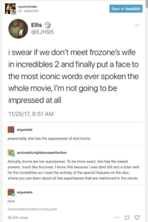 Fire, Nerd, and The Incredibles: osointricate  Open in tumblr  supernim  Ellis  @EJH95  i swear if we don't meet frozone's wife  in incredibles 2 and finally put a face to  the most iconic words ever spoken the  whole movie, I'm not going to be  impressed at all  11/25/17, 8:51 AM  argumate  presumably she has the superpower of sick burns  automaticnightmareperfection  Actually, burns are her superpower. To be more exact, she has fire based  powers, much like frozones. I know this because I was (and still am) a total nerd  for the incredibles so I read the entirety of the special features on the disc,  where you can learn about all the superheroes that are mentioned in the movie  argumate  nice  Source:blacktwittercomedy.com  38,209 notes The greatest good were ever gonna get