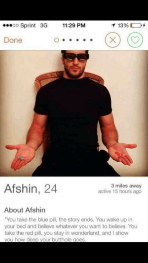 """Morphallus: oSprint 3G 11:29 PM  13%  D+  Done  Afshin, 24  3 miles away  active 15 hours ago  About Afshin  """"You take the blue pill, the story ends. You wake up in  your bed and believe whatever you want to believe. You  take the red pill, you stay in wonderland, and I show  you how deep vour butthole goes. Morphallus"""