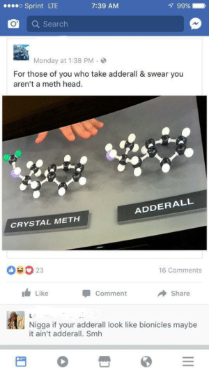 comment share: oSprint LTE  99%  7:39 AM  Search  Monday at 1:38 PM  For those of you who take adderall & swear you  aren't a meth head  ADDERALL  CRYSTAL METH  OUO 23  16 Comments  Like  Comment  Share  L  Nigga if your adderall look like bionicles maybe  it ain't adderall. Smh  II