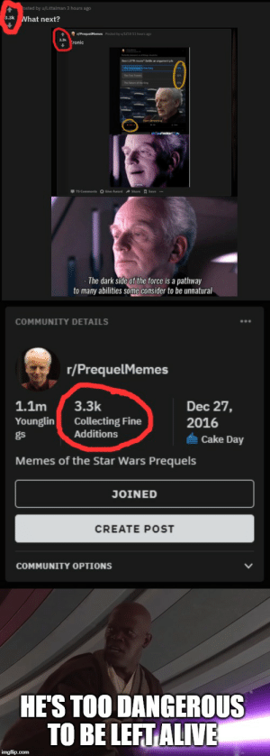 Alive, Community, and Memes: osted by u/Littalman 3 hours ago  3.3k What next?  The dark side of the force is a pathway  to many abilities some consider to be unnatural  COMMUNITY DETAILS  r/PrequelMemes  1.1m  3.3k  Dec 27,  Collecting Fine  Additions  Younglin  2016  gs  Cake Day  Memes of the Star Wars Prequels  JOINED  CREATE POST  COMMUNITY OPTIONS  HE'S TOO DANGEROUS  TO BE LEFT ALIVE  imgflip.com Wipe them out. All of them.