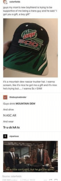 Confused, Moms, and Nascar: osterfields  guys my mom's new boyfriend is trying to be  supportive of me being a trans guy and he said i  got you a gift, a boy gift  it's a mountain dew nascar trucker hat. i wanna  scream, like it's nice he got me a gift and it's nice  he's trying but... I wanna Sc r EAM  Guys drink MOUNTAIN DEW  And drive  NASCAR  And wear  Tr u ck hA ts  viparious  He a little confused, but he got the spint  Source; osterflelds