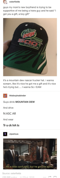 "Confused, Moms, and Nascar: osterfields  guys my mom's new boyfriend is trying to be  supportive of me being a trans guy and he said ""i  got you a gift, a boy gift""  ann  ON  it's a mountain dew nascar trucker hat. i wanna  scream, like it's nice he got me a gift and it's nice  he's trying but.... I wanna Sc r EAM  thisboyinabinder  Guys drink MOUNTAIN DEW  And drive  NASC AR  And wear  Tr u ck hA ts  viparious  He a little confused, but he got the spirit.  Source: osterfields All boys are welcome here"
