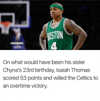 Basketball, Birthday, and Nba: OSTON  @NBAMEMES  On what would have been his sister  Chyna's 23rd birthday, lsaiah Thomas  scored 53 points and willed the Celtics to  an overtime victory. Respect 🙏💯 (via ‪@ESPNForsberg-Twitter) nba nbamemes celtics nbaplayoffs isaiahthomas
