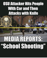 "Liberal media... when wasting your time entails NEEDING a daily dose of BS.... ~Earl: OSU Attacker Hits People  With Car and Then  Attacks with Knife  MEDIA REPORTS  ""School Shooting"" Liberal media... when wasting your time entails NEEDING a daily dose of BS.... ~Earl"