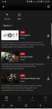 The propanganda is real....Netflix: OT  , 8.0 49E .11 90%  1 1 :35 AM  凸  My List  Rate  Season 1  NEW  Monogamy  Today  What do biology, human history and the promiscuity of  bonobos reveal about monogamy? Experts and everyday  couples weigh in on shifting cultural norms.  NEW  Designer DNA  Today  Scientific feat or terrifying social experiment? Specialists  in the field discuss the high stakes and ethical  controversies of gene editing  NEW  The Racial Wealth Gap  Today  Cory Booker and others discuss how slavery, housing  discrimination and centuries of inequality have  compounded to create a racial wealth gap.  Home  Search  Downloads  More The propanganda is real....Netflix