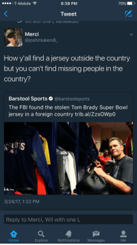 Sports, Super Bowl, and Tom Brady: OT-Mobile  6:38 PM  70% D  Tweet  Merci  @joshmukendi  How y'all find a jersey outside the country  but you can't find missing people in the  country?  Barstool Sports @barstoolsports  The FBl found the stolen Tom Brady Super Bowl  jersey in a foreign country trib.al/ZzsOWpO  3/24/17, 1:22 PM  Reply to Merci, Wil with one L  Home  Explore  Notifications Messages  Me #Jerseylivesmatter