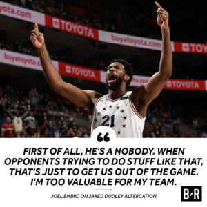 Embiid going off during and after the game: ota.com  TOYOT  TOY  CTOYOTA  OTOYOTA  121  FIRST OF ALL, HE'S A NOBODY. WHEN  OPPONENTS TRYING TO DO STUFF LIKE THAT,  THAT'S JUST TO GETUS OUTOF THE GAME.  I'M TOO VALUABLE FOR MY TEAM  JOEL EMBIID ON JARED DUDLEY ALTERCATION  B R Embiid going off during and after the game