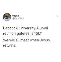 Jesus, Memes, and 🤖: Otaku  @FauxTobii  Babcock University Alumni  reunion gatefee is 15k?  We will all meet when Jesus  returns. 15k for what exactly? 😂😂😂 Tag the babcock students and alumni you know 😂👇🏾 . KraksTV