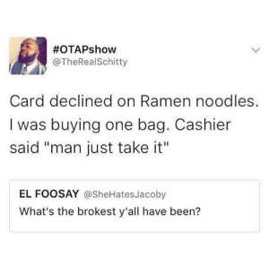 """its-mustard-gucci: Damn:  #OTAPs how  @TheRealSchitty  Card declined on Ramen noodles.  I was buying one bag. Cashier  said """"man just take it""""  EL FOOSAY @SheHatesJacoby  What's the brokest y'all have been? its-mustard-gucci: Damn"""