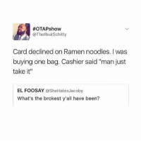 "I'd do the same thing... never miss a chance to ""pay it forward"" 🙏:  #OTAPshow  @TheRealSchitty  Card declined on Ramen noodles. I was  buying one bag. Cashier said ""man just  take it""  EL FOOSAY @SheHatesJacoby  What's the brokest y'all have been? I'd do the same thing... never miss a chance to ""pay it forward"" 🙏"