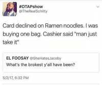 """Memes, Ramen, and Been:  #OTAPshow  @TheRealSchitty  Card declined on Ramen noodles. I was  buying one bag. Cashier said """"man just  take it""""  EL FOOSAY @SheHatesJacoby  What's the brokest y'all have been?  5/2/17, 6:32 PM I'm 💀"""