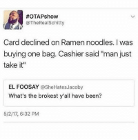 "Love, Memes, and Ramen:  #OTAPshow  @TheRealSchitty  Card declined on Ramen noodles. I was  buying one bag. Cashier said ""man just  take it""  EL FOOSAY @SheHatesJacoby  What's the brokest y'all have been?  5/2/17, 6:32 PM You love memes but aren't following @lolmynegga"