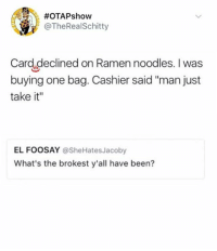 """Memes, Ramen, and Struggle:  #OTAPshow  @TheRealSchitty  Card declined on Ramen noodles. I was  buying one bag. Cashier said """"man just  take it""""  EL FOOSAY @SheHatesJacoby  What's the brokest y'all have been? 🤣Damn, the struggle is real"""