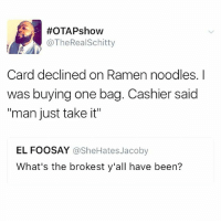"""Memes, Ramen, and Shit:  #OTAPshow  @TheRealSchitty  Card declined on Ramen noodles. I  was buying one bag. Cashier said  """"man just take it""""  EL FOOSAY @SheHatesJacoby  What's the brokest y'all have been? Holy shit... this hits close to home. 😩😩😩"""