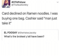 """Memes, Ramen, and Been:  #OTAPshow  @TheRealSchitty  Card declined on Ramen noodles. I was  buying one bag. Cashier said """"man just  take it""""  EL FOOSAY @SheHatesJacoby  What's the brokest y'all have been? Ever been this broke?"""
