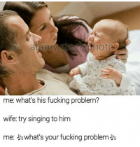 Fucking, Singing, and Wife: ote  me: what's his fucking problem?  wife: try singing to him  me: Juwhat's your fucking problem-